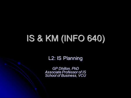 IS & KM (INFO 640) L2: IS Planning GP Dhillon, PhD Associate Professor of IS School of Business, VCU.