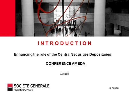 JJ Mois Année April 2010 I N T R O D U C T I O N Enhancing the role of the Central Securities Depositaries R. BOURGI CONFERENCE AMEDA.