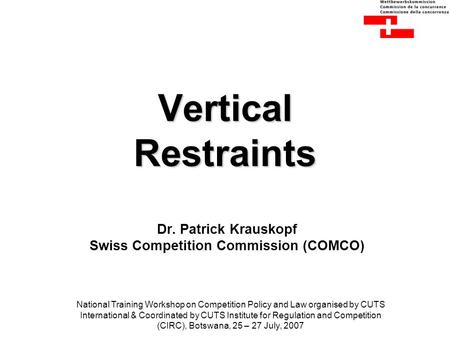 Vertical Restraints Dr. Patrick Krauskopf Swiss Competition Commission (COMCO) National Training Workshop on Competition Policy and Law organised by CUTS.