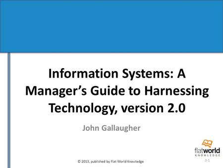 © 2013, published by Flat World Knowledge 3-1 Information Systems: A Manager's Guide to Harnessing Technology, version 2.0 John Gallaugher.