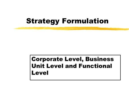 Strategy Formulation Corporate Level, Business Unit Level and Functional Level.