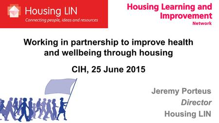 Jeremy Porteus Director Housing LIN Working in partnership to improve health and wellbeing through housing CIH, 25 June 2015.