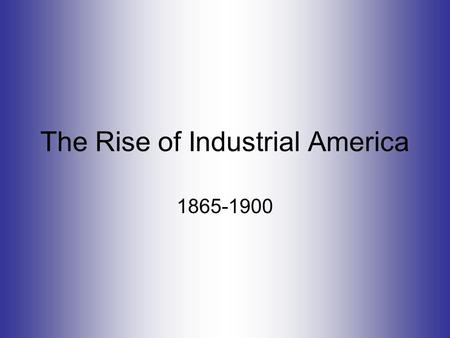 The Rise of Industrial America 1865-1900. Industrial Growth: 1865-1900 Causes US has wealth of natural resources Explosion of inventions = better business.