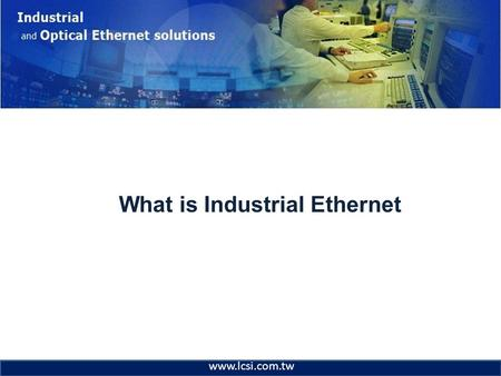 What is Industrial Ethernet www.lcsi.com.tw. Industrial & Optical Ethernet Industrial Ethernet Networks? There is only one Ethernet –802.3 –Ethernet v2.