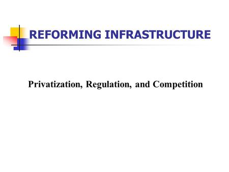 Privatization, Regulation, and Competition REFORMING INFRASTRUCTURE.