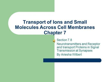 Transport of Ions and Small Molecules Across Cell Membranes Chapter 7 Section 7.8 Neurotransmitters and Receptor and transport Proteins in Signal Transmission.