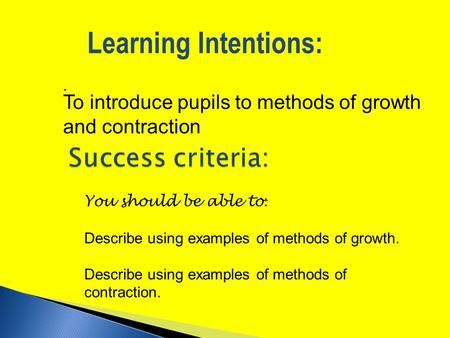 . Learning Intentions: You should be able to : Describe using examples of methods of growth. Describe using examples of methods of contraction. To introduce.