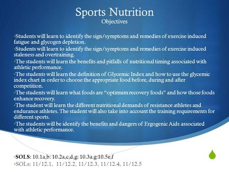  Sports Nutrition Objectives Students will learn to identify the sign/symptoms and remedies of exercise induced fatigue and glycogen depletion. Students.