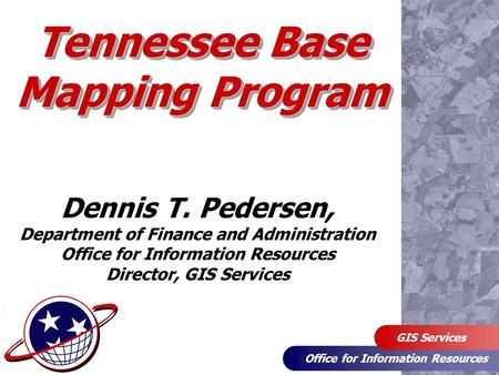 Office for Information Resources GIS Services Tennessee Base Mapping Program Dennis T. Pedersen, Department of Finance and Administration Office for Information.