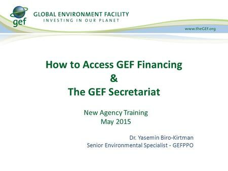 How to Access GEF Financing & The GEF Secretariat New Agency Training May 2015 Dr. Yasemin Biro-Kirtman Senior Environmental Specialist - GEFPPO.