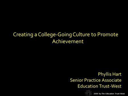Creating a College-Going Culture to Promote Achievement Phyllis Hart Senior Practice Associate Education Trust-West 2009 by The Education Trust-West.
