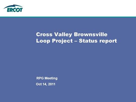 Oct 14, 2011 RPG Meeting Cross Valley Brownsville Loop Project – Status report.