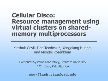 Cellular Disco: Resource management using virtual clusters on shared- memory multiprocessors Kinshuk Govil, Dan Teodosiu*, Yongqiang Huang, and Mendel.
