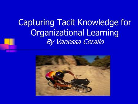Capturing Tacit Knowledge for Organizational Learning By Vanessa Cerallo.