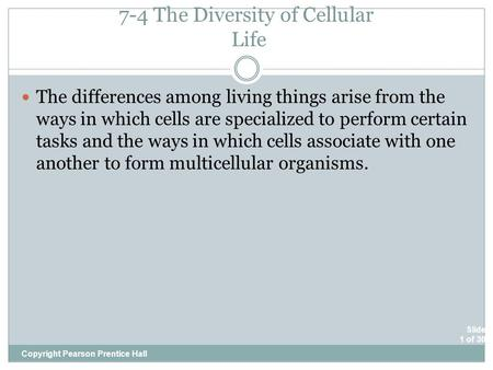 Slide 1 of 30 7-4 The Diversity of Cellular Life Copyright Pearson Prentice Hall The differences among living things arise from the ways in which cells.