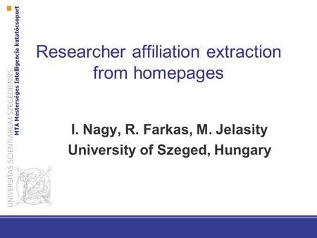 Researcher affiliation extraction from homepages I. Nagy, R. Farkas, M. Jelasity University of Szeged, Hungary.