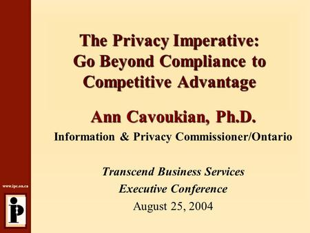 Www.ipc.on.ca The Privacy Imperative: Go Beyond Compliance to Competitive Advantage Ann Cavoukian, Ph.D. Information & Privacy Commissioner/Ontario Transcend.