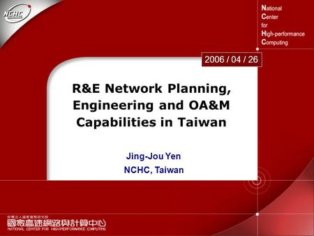 1 R&E Network Planning, Engineering and OA&M Capabilities in Taiwan 2006 / 04 / 26 Jing-Jou Yen NCHC, Taiwan.