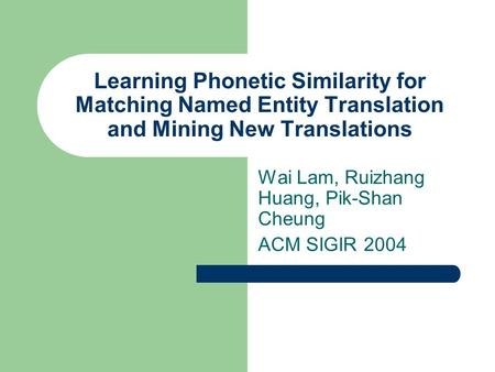 Learning Phonetic Similarity for Matching Named Entity Translation and Mining New Translations Wai Lam, Ruizhang Huang, Pik-Shan Cheung ACM SIGIR 2004.