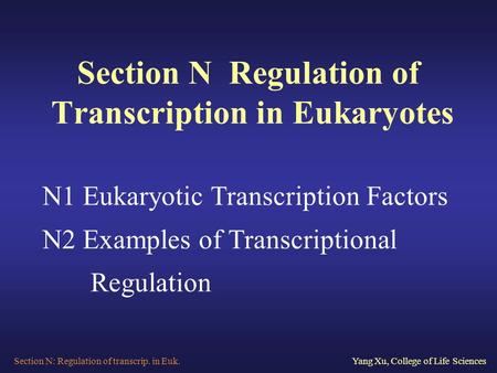 Section N: Regulation of transcrip. in Euk.Yang Xu, College of Life Sciences Section N Regulation of Transcription in Eukaryotes N1 Eukaryotic Transcription.
