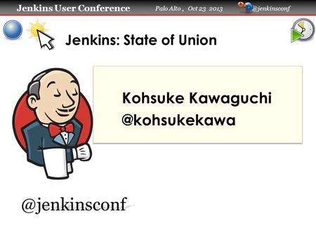 Jenkins User Conference Jenkins User Conference Palo Alto, Oct 23 Jenkins: State of Union
