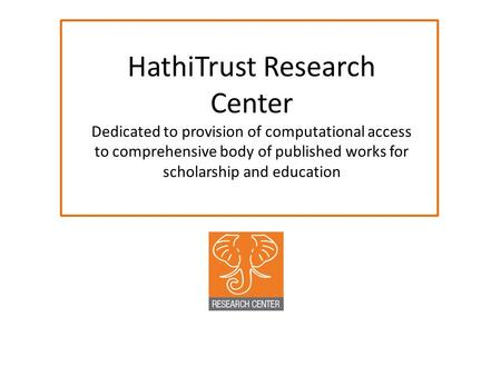 HathiTrust Research Center Dedicated to provision of computational access to comprehensive body of published works for scholarship and education.