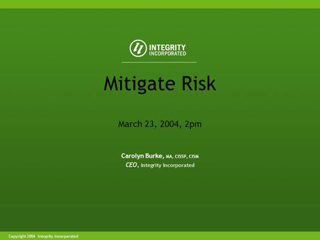 Copyright 2004 Integrity Incorporated Carolyn Burke, MA, CISSP, CISM CEO, Integrity Incorporated Mitigate Risk March 23, 2004, 2pm.