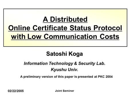 02/22/2005 Joint Seminer Satoshi Koga Information Technology & Security Lab. Kyushu Univ. A Distributed Online Certificate Status Protocol with Low Communication.