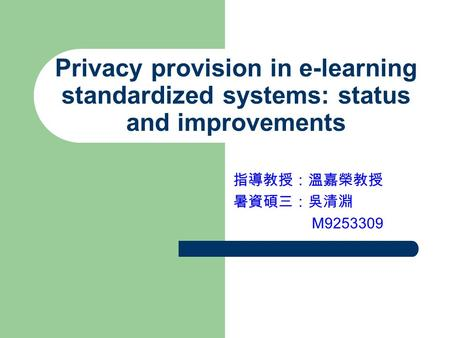 Privacy provision in e-learning standardized systems: status and improvements 指導教授:溫嘉榮教授 暑資碩三:吳清淵 M9253309.