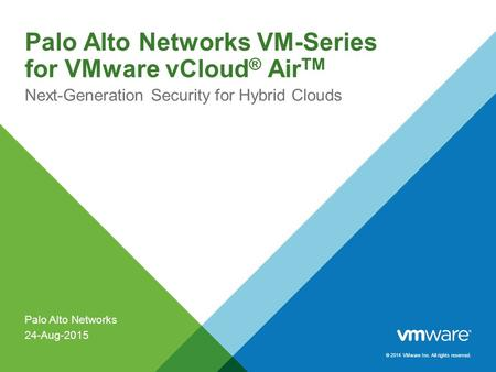 © 2014 VMware Inc. All rights reserved. Palo Alto Networks VM-Series for VMware vCloud ® Air TM Next-Generation Security for Hybrid Clouds Palo Alto Networks.