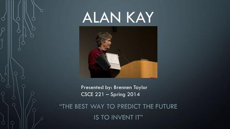 "ALAN KAY ""THE BEST WAY TO PREDICT THE FUTURE IS TO INVENT IT"" Presented by: Brennen Taylor CSCE 221 – Spring 2014."