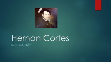 Hernan Cortes BY CORA KEENEY The sponsoring nation for Hernan Cortes was in Spain. He started exploring in 1592.