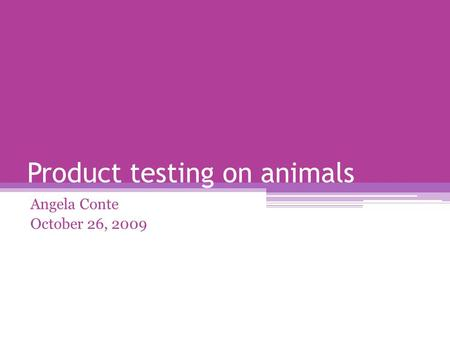 Product testing on animals Angela Conte October 26, 2009.