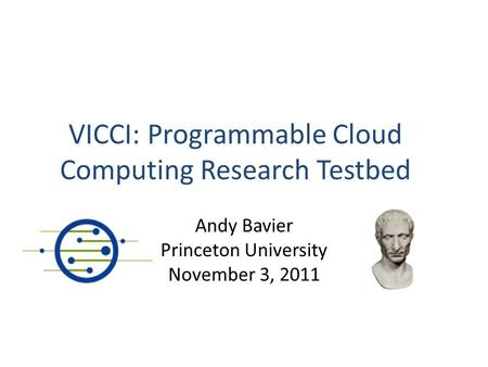 VICCI: Programmable Cloud Computing Research Testbed Andy Bavier Princeton University November 3, 2011.