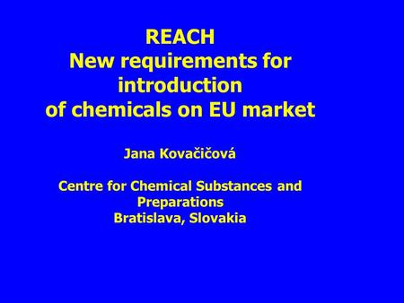 REACH New requirements for introduction of chemicals on EU market Jana Kovačičová Centre for Chemical Substances and Preparations Bratislava, Slovakia.