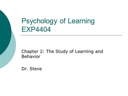 Psychology of Learning EXP4404 Chapter 2: The Study of Learning and Behavior Dr. Steve.
