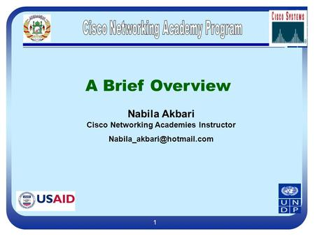 1 A Brief Overview Nabila Akbari Cisco Networking Academies Instructor