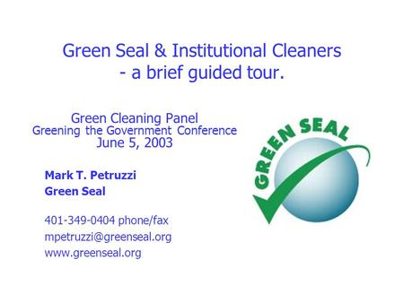 Green Seal & Institutional Cleaners - a brief guided tour. Green Cleaning Panel Greening the Government Conference June 5, 2003 Mark T. Petruzzi Green.