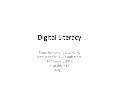 Digital Literacy Fiona Harvey and Lisa Harris Workshop for LLAS Conference, 26 th January 2012 #llaselearn12 #digilit.