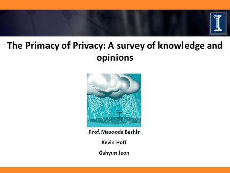 The Primacy of Privacy: A survey of knowledge and opinions Prof. Masooda Bashir Kevin Hoff Gahyun Jeon.