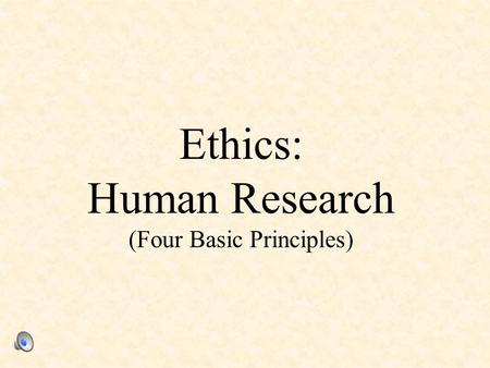 Ethics: Human Research (Four Basic Principles). 1. Informed Consent Participants must be informed, in advance, about: – the general nature of the research,