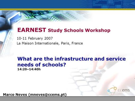 EARNEST Study Schools Workshop What are the infrastructure and service needs of schools? 14:20–14:40h Marco Neves 10-11 February 2007.