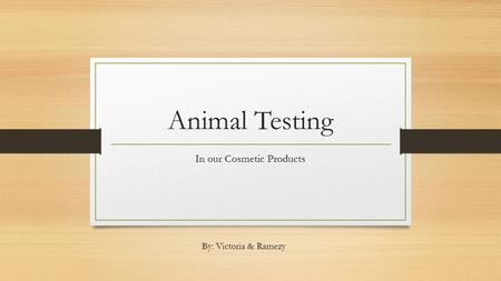 Animal Testing In our Cosmetic Products By: Victoria & Ramezy.