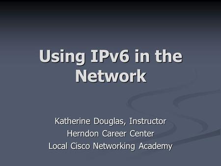 Using IPv6 in the Network Katherine Douglas, Instructor Herndon Career Center Local Cisco Networking Academy.