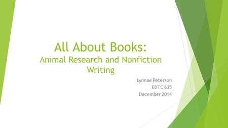 All About Books: Animal Research and Nonfiction Writing Lynnae Peterson EDTC 635 December 2014.