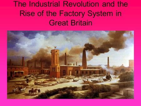The Industrial Revolution and the Rise of the Factory System in Great Britain.