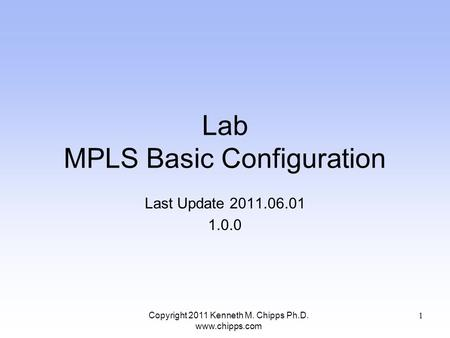 Lab MPLS Basic Configuration Last Update 2011.06.01 1.0.0 Copyright 2011 Kenneth M. Chipps Ph.D. www.chipps.com 1.