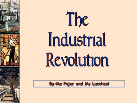 By:Ms Pojer and Ms Lucchesi. Essential Question Industrial Revolution I have a film you can borrow :) Why did the Industrial Revolution start in England?