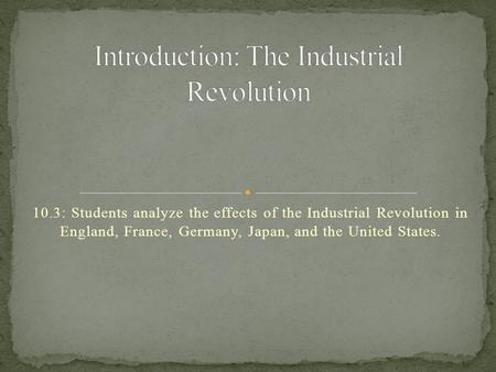 10.3: Students analyze the effects of the Industrial Revolution in England, France, Germany, Japan, and the United States.