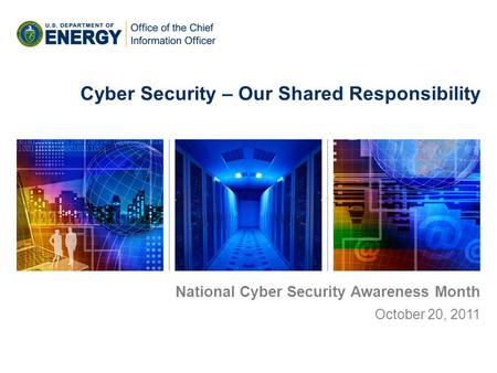 National Cyber Security Awareness Month October 20, 2011 Cyber Security – Our Shared Responsibility.